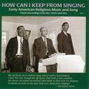 How Can I Keep From Singing Vol. 1: Early American Religious Music And Song thumbnail