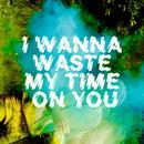 I Wanna Waste My Time On You (Single) thumbnail