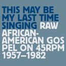This May Be My Last Time Singing: Raw African-American Gospel On 45RPM, 1957-1982 thumbnail